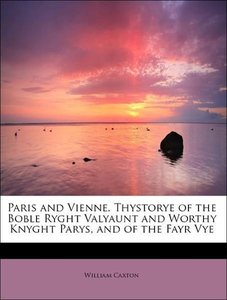 Paris and Vienne. Thystorye of the Boble Ryght Valyaunt and Wort