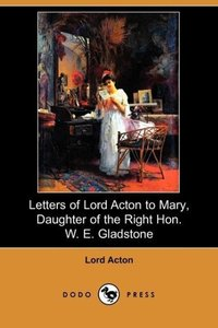 Letters of Lord Acton to Mary, Daughter of the Right Hon. W. E.