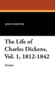 The Life of Charles Dickens, Vol. 1, 1812-1842