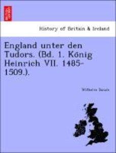 England unter den Tudors. (Bd. 1. Ko¨nig Heinrich VII. 1485-1509