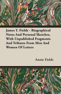 James T. Fields - Biographical Notes And Personal Sketches, With