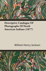 Descriptive Catalogue Of Photographs Of North American Indians (