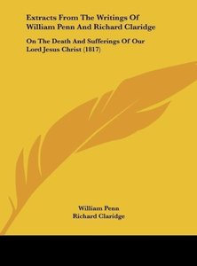 Extracts From The Writings Of William Penn And Richard Claridge