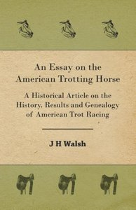 An Essay on the American Trotting Horse - A Historical Article o