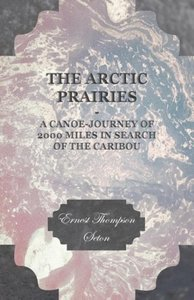 The Arctic Prairies - A Canoe-Journey of 2000 Miles in Search of