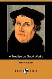 A Treatise on Good Works (Dodo Press)