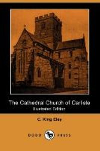 The Cathedral Church of Carlisle (Illustrated Edition)