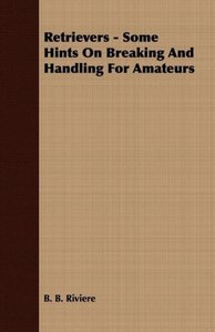 Retrievers - Some Hints On Breaking And Handling For Amateurs