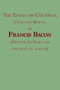 The Essays or Counsels, Civil and Moral, of Francis Bacon (Franc