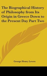 The Biographical History of Philosophy from Its Origin in Greece