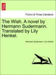 The Wish. A novel by Hermann Sudermann. Translated by Lily Henke