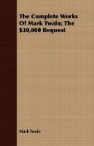 The Complete Works Of Mark Twain; The $30,000 Bequest