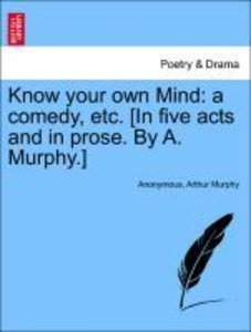 Know your own Mind: a comedy, etc. [In five acts and in prose. B