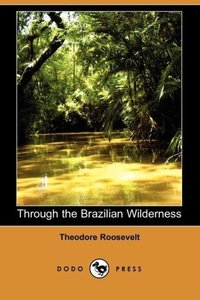 Through the Brazilian Wilderness (Dodo Press)