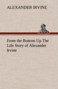 From the Bottom Up The Life Story of Alexander Irvine