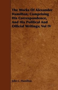 The Works Of Alexander Hamilton; Comprising His Correspondence,