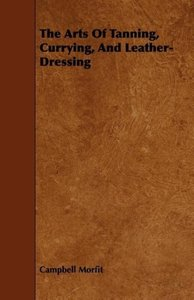 The Arts Of Tanning, Currying, And Leather-Dressing