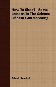 How To Shoot - Some Lessons In The Science Of Shot Gun Shooting