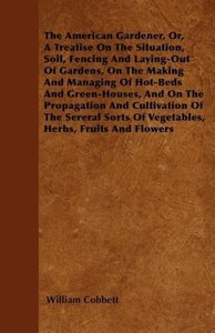 The American Gardener, Or, A Treatise On The Situation, Soil, Fe