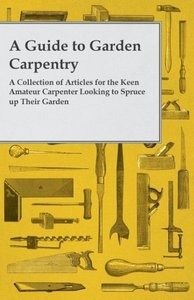 A Guide to Garden Carpentry - A Collection of Articles for the K