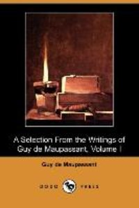 A Selection from the Writings of Guy de Maupassant - Volume I (D