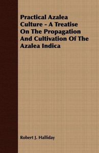 Practical Azalea Culture - A Treatise On The Propagation And Cul