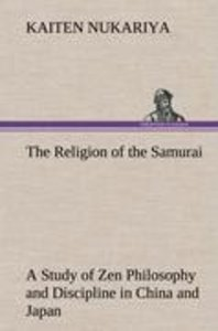The Religion of the Samurai A Study of Zen Philosophy and Discip