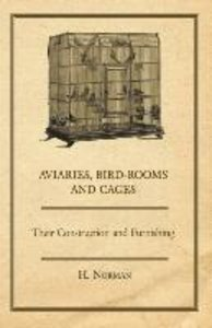 Aviaries, Bird-Rooms and Cages - Their Construction and Furnishi