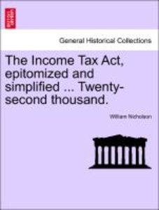 The Income Tax Act, epitomized and simplified ... Twenty-second