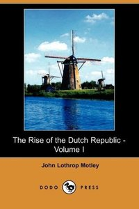 The Rise of the Dutch Republic - Volume I (Dodo Press)