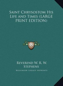 Saint Chrysostom His Life and Times (LARGE PRINT EDITION)