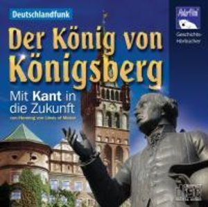 Der König von Königsberg - Mit Kant in die Zukunft