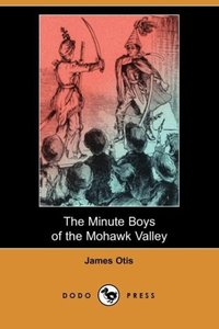The Minute Boys of the Mohawk Valley (Dodo Press)