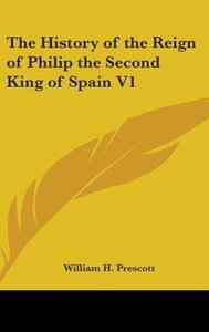 The History of the Reign of Philip the Second King of Spain V1