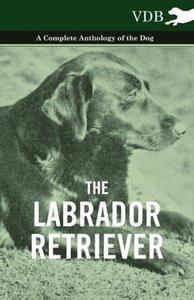 The Labrador Retriever - A Complete Anthology of the Dog
