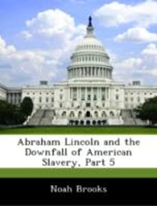 Abraham Lincoln and the Downfall of American Slavery, Part 5