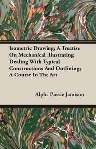 Isometric Drawing; A Treatise On Mechanical Illustrating Dealing