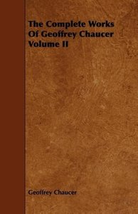 The Complete Works Of Geoffrey Chaucer Volume II