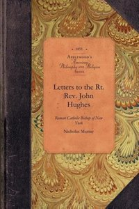 Letters to the Rt. REV. John Hughes, Roman Catholic Bishop of Ne