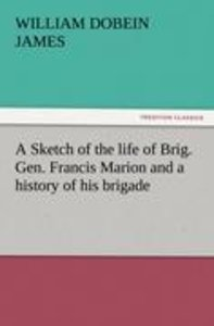 A Sketch of the life of Brig. Gen. Francis Marion and a history
