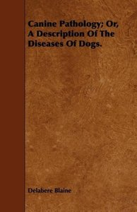 Canine Pathology; Or, a Description of the Diseases of Dogs.