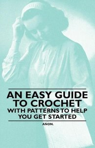 An Easy Guide to Crochet - With Patterns to Help you get Started