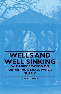 Wells and Well Sinking - With Information on Obtaining a Small W