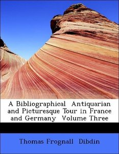 A Bibliographical Antiquarian and Picturesque Tour in France an