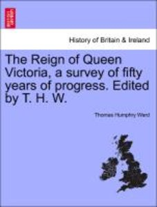 The Reign of Queen Victoria, a survey of fifty years of progress
