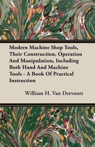 Modern Machine Shop Tools, Their Construction, Operation And Man