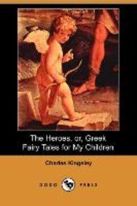 The Heroes, Or, Greek Fairy Tales for My Children (Dodo Press)