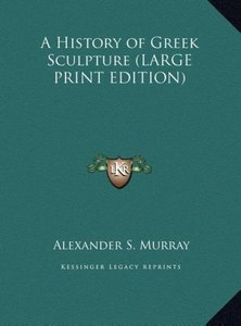 A History of Greek Sculpture (LARGE PRINT EDITION)