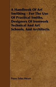A Handbook of Art Smithing - For the Use of Practical Smiths, De