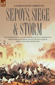 Sepoys, Siege & Storm - The Experiences of a Young Officer of H.